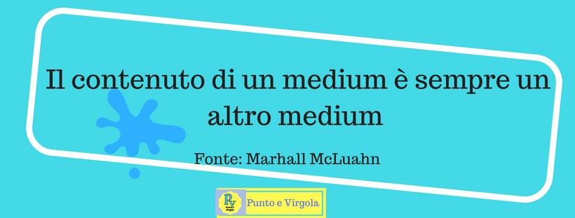 Il Contenuto di un medium è sempre una latro medium Marshall McLuahn